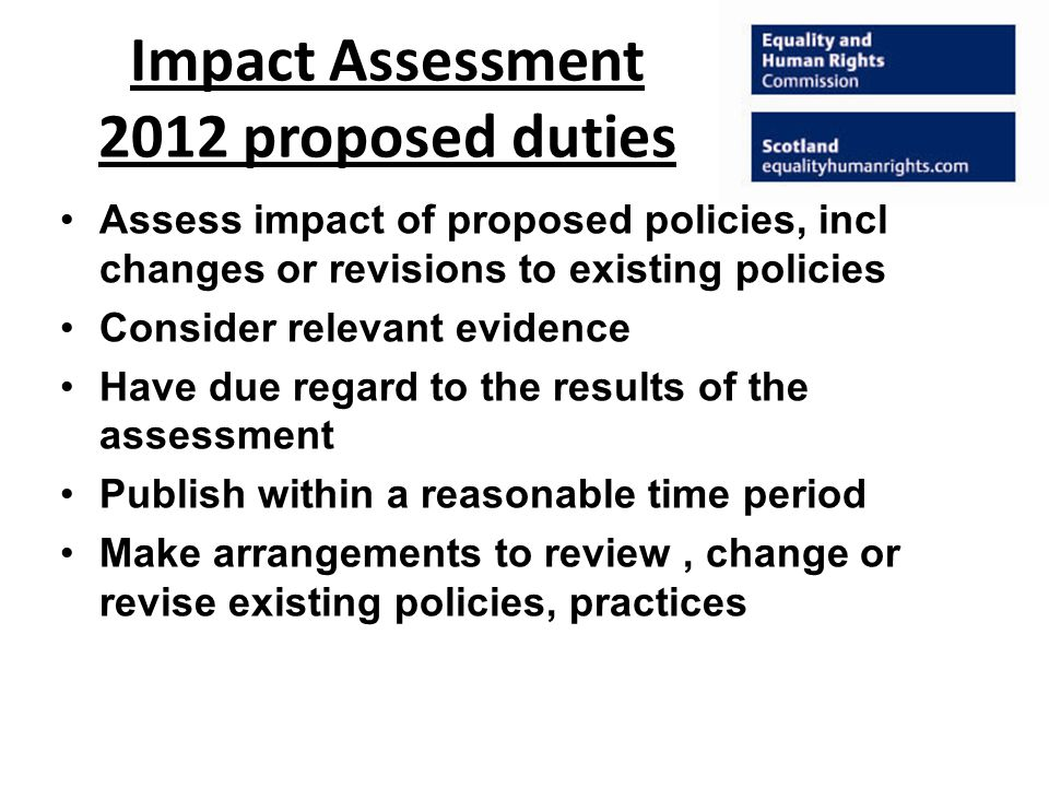 Impact Assessment 2012 proposed duties Assess impact of proposed policies, incl changes or revisions to existing policies Consider relevant evidence Have due regard to the results of the assessment Publish within a reasonable time period Make arrangements to review, change or revise existing policies, practices