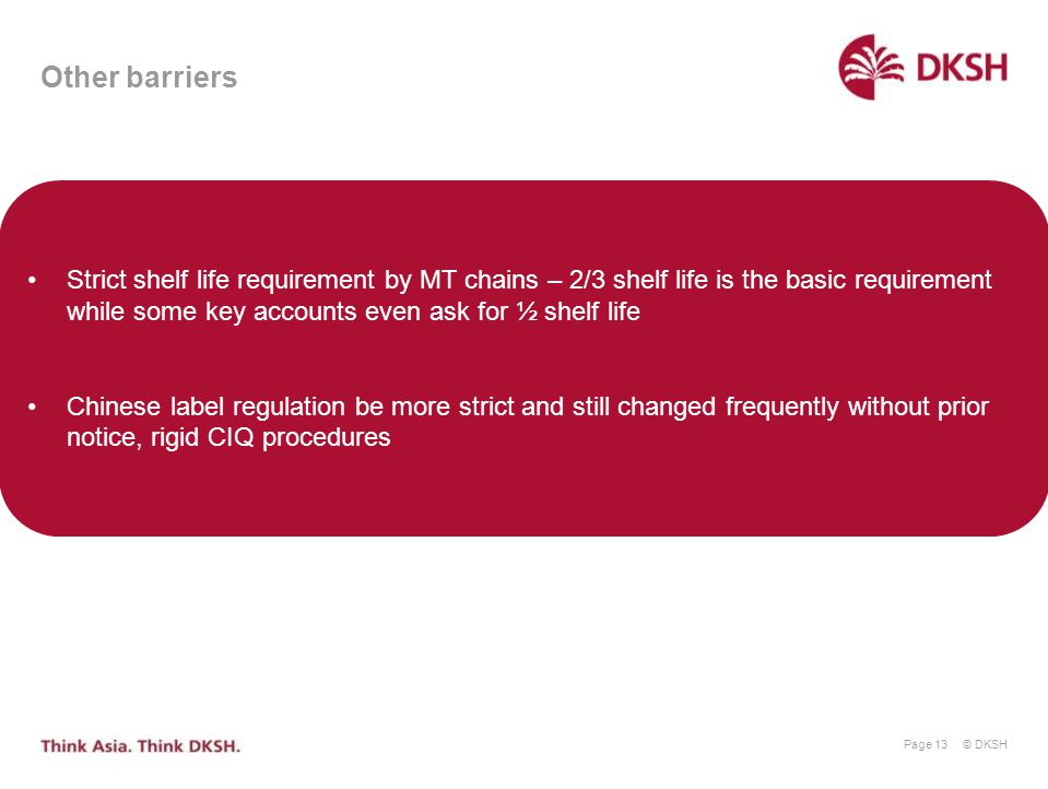 © DKSH Page 13 Other barriers Strict shelf life requirement by MT chains – 2/3 shelf life is the basic requirement while some key accounts even ask fo