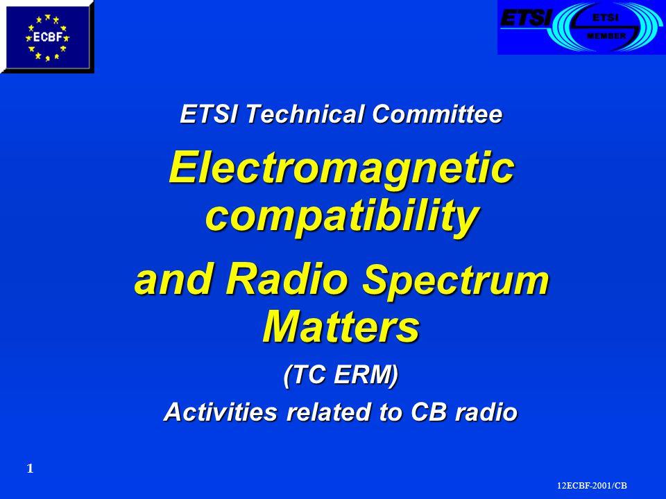 12ECBF-2001/CB 1 ETSI Technical Committee ETSI Technical Committee Electromagnetic compatibility Electromagnetic compatibility and Radio Spectrum Matters and Radio Spectrum Matters (TC ERM) (TC ERM) Activities related to CB radio Activities related to CB radio