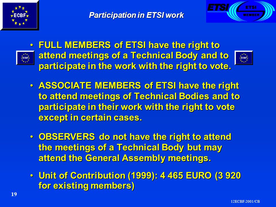 12ECBF-2001/CB 19 Participation in ETSI work FULL MEMBERS of ETSI have the right to attend meetings of a Technical Body and to participate in the work with the right to vote.FULL MEMBERS of ETSI have the right to attend meetings of a Technical Body and to participate in the work with the right to vote.