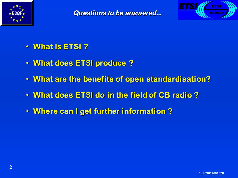 12ECBF-2001/CB 2 Questions to be answered... What is ETSI What is ETSI .