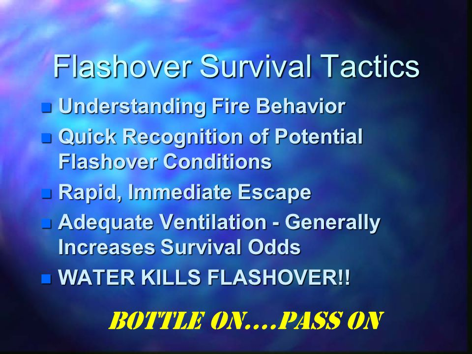 Flashover Survival Tactics Understanding Fire Behavior Understanding Fire Behavior Quick Recognition of Potential Flashover Conditions Quick Recognition of Potential Flashover Conditions Rapid, Immediate Escape Rapid, Immediate Escape Adequate Ventilation - Generally Increases Survival Odds Adequate Ventilation - Generally Increases Survival Odds WATER KILLS FLASHOVER!.