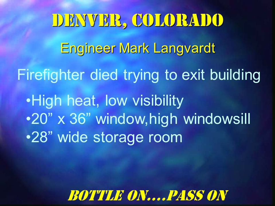 Denver, Colorado Engineer Mark Langvardt Firefighter died trying to exit building High heat, low visibility 20 x 36 window,high windowsill 28 wide storage room Bottle On….Pass On