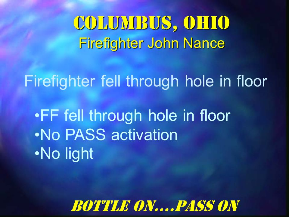 Columbus, Ohio Firefighter John Nance FF fell through hole in floor No PASS activation No light Firefighter fell through hole in floor Bottle On….Pass On