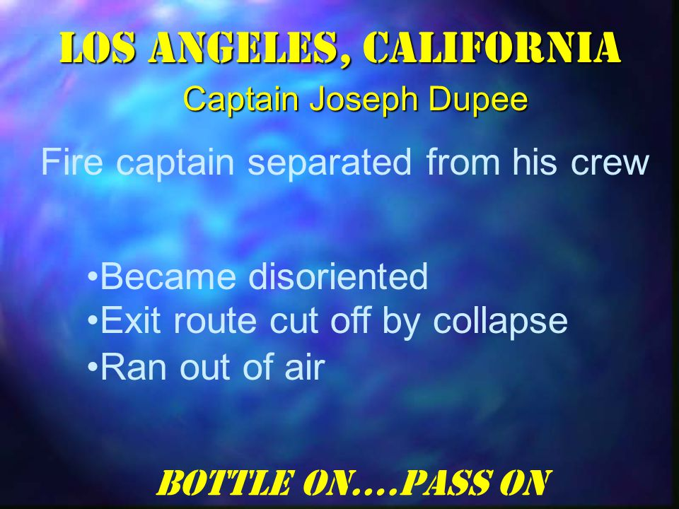 Became disoriented Exit route cut off by collapse Ran out of air Los Angeles, California Fire captain separated from his crew Bottle On….Pass On Captain Joseph Dupee