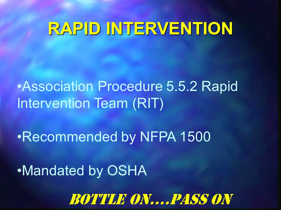RAPID INTERVENTION Association Procedure 5.5.2 Rapid Intervention Team (RIT) Recommended by NFPA 1500 Mandated by OSHA Bottle On….Pass On