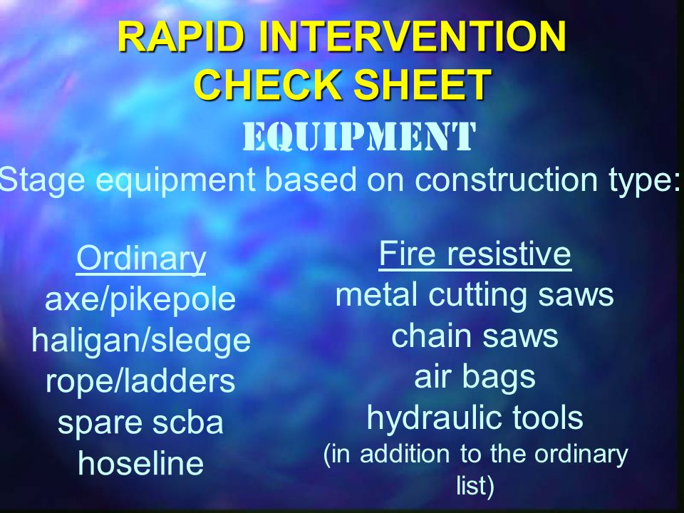 RAPID INTERVENTION CHECK SHEET Equipment Stage equipment based on construction type: Ordinary axe/pikepole haligan/sledge rope/ladders spare scba hoseline Fire resistive metal cutting saws chain saws air bags hydraulic tools (in addition to the ordinary list)