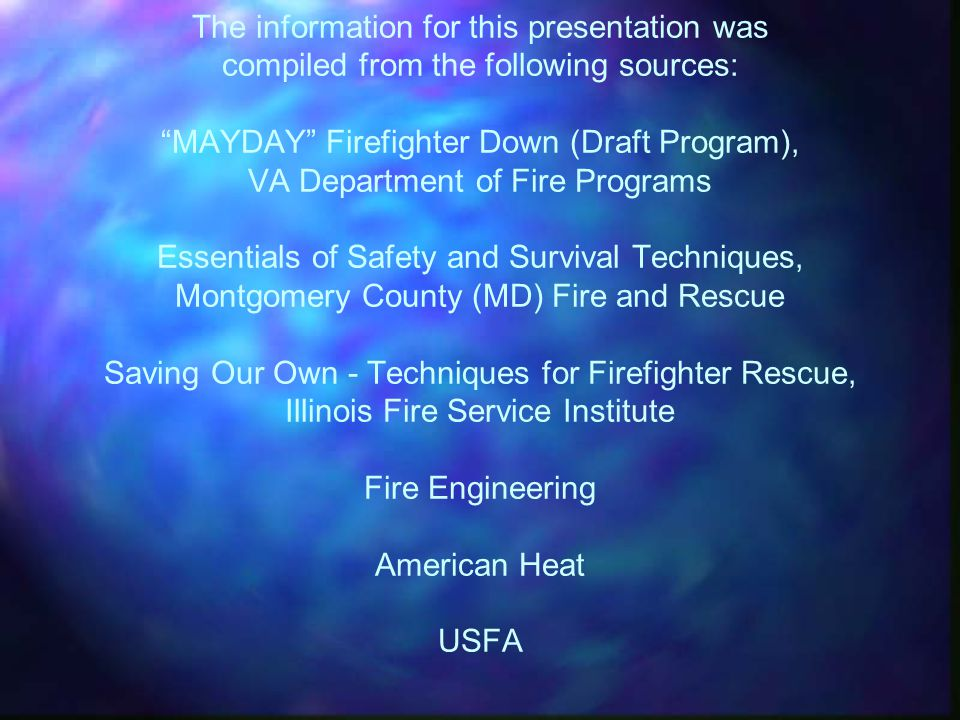 CREDITS The information for this presentation was compiled from the following sources: MAYDAY Firefighter Down (Draft Program), VA Department of Fire Programs Essentials of Safety and Survival Techniques, Montgomery County (MD) Fire and Rescue Saving Our Own - Techniques for Firefighter Rescue, Illinois Fire Service Institute Fire Engineering American Heat USFA