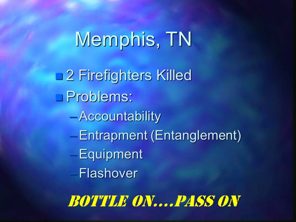 Memphis, TN 2 Firefighters Killed 2 Firefighters Killed Problems: Problems: –Accountability –Entrapment (Entanglement) –Equipment –Flashover Bottle On….Pass On