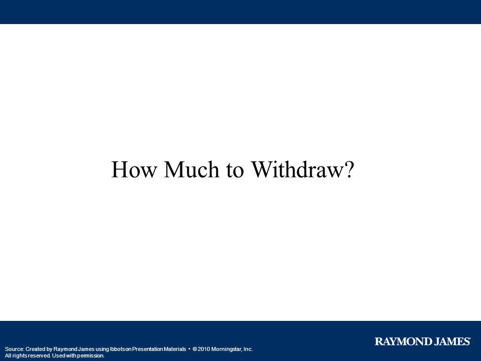 How Much to Withdraw? Source: Created by Raymond James using Ibbotson Presentation Materials © 2010 Morningstar, Inc. All rights reserved. Used with p