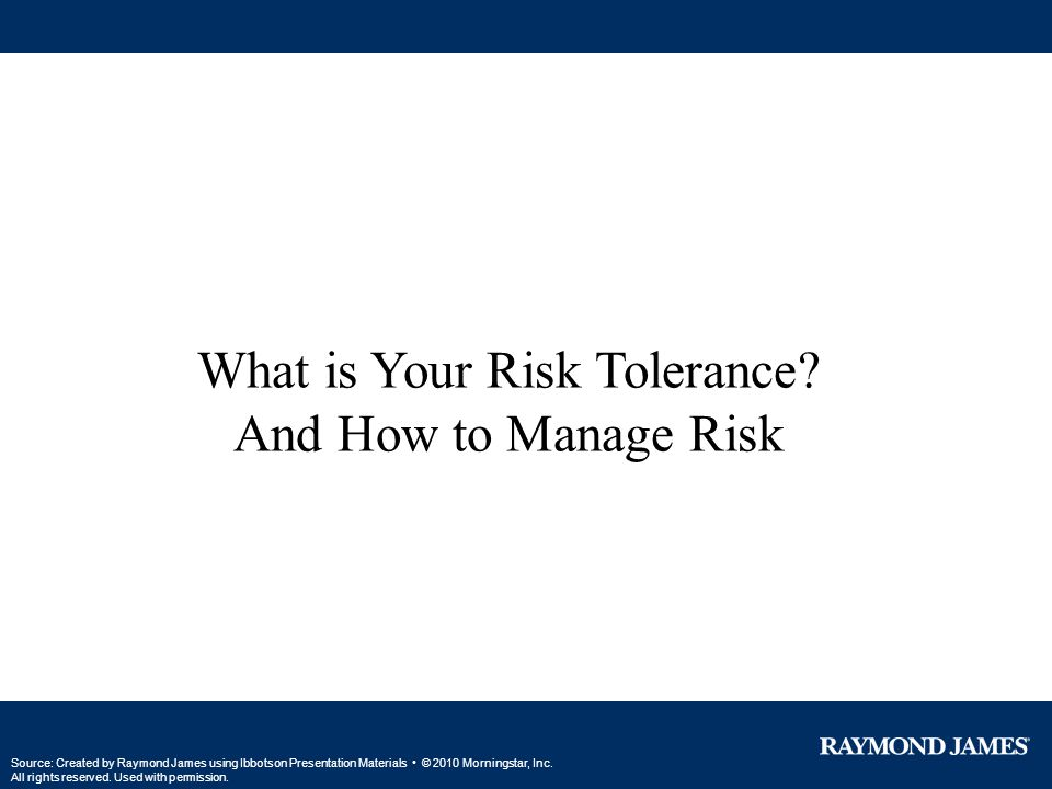 What is Your Risk Tolerance? And How to Manage Risk Source: Created by Raymond James using Ibbotson Presentation Materials © 2010 Morningstar, Inc. Al