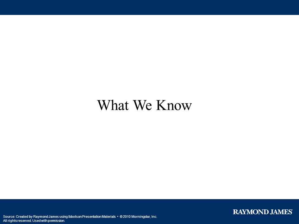 What We Know Source: Created by Raymond James using Ibbotson Presentation Materials © 2010 Morningstar, Inc. All rights reserved. Used with permission