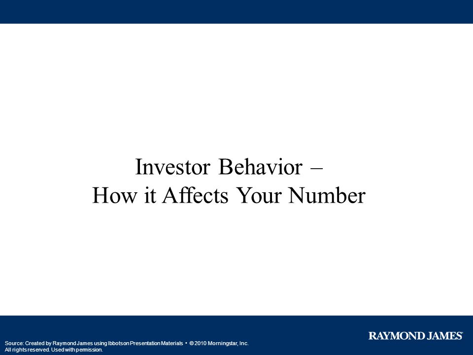 Investor Behavior – How it Affects Your Number Source: Created by Raymond James using Ibbotson Presentation Materials © 2010 Morningstar, Inc. All rig