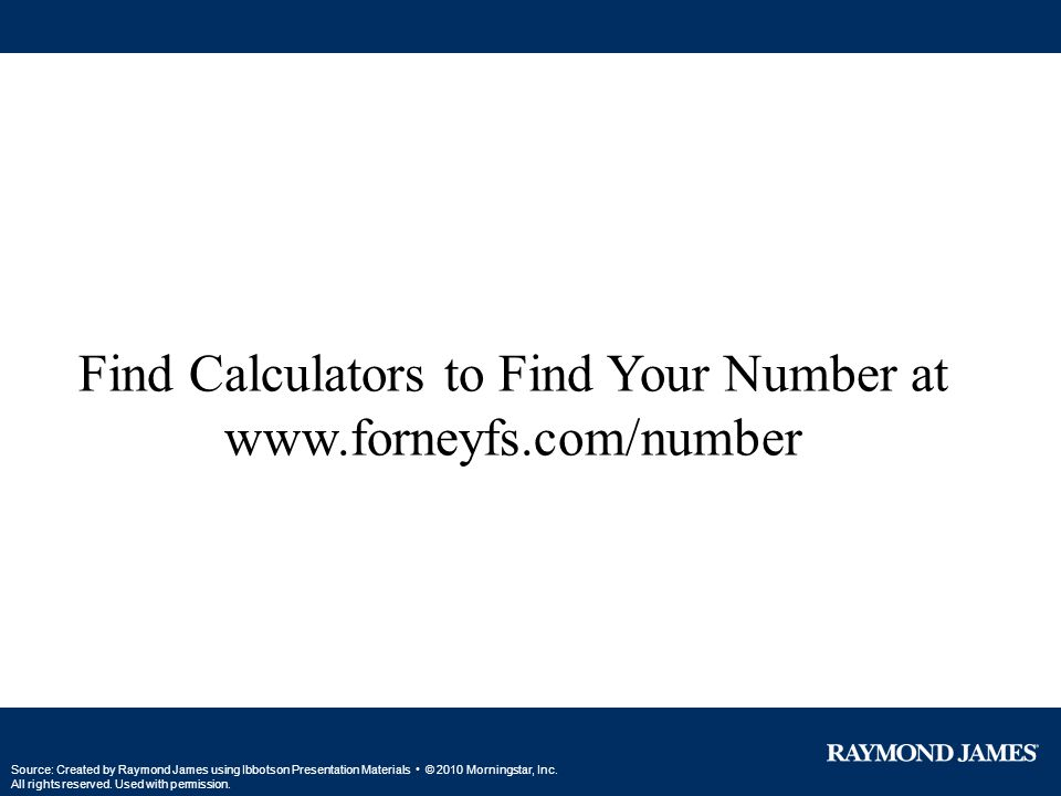 Find Calculators to Find Your Number at www.forneyfs.com/number Source: Created by Raymond James using Ibbotson Presentation Materials © 2010 Mornings