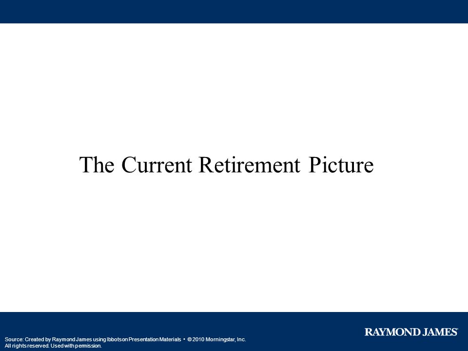 The Current Retirement Picture Source: Created by Raymond James using Ibbotson Presentation Materials © 2010 Morningstar, Inc. All rights reserved. Us