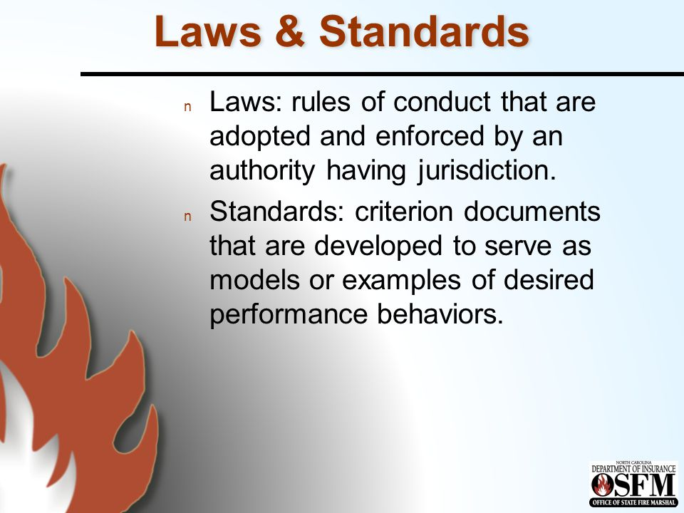 Laws & Standards n Laws: rules of conduct that are adopted and enforced by an authority having jurisdiction.