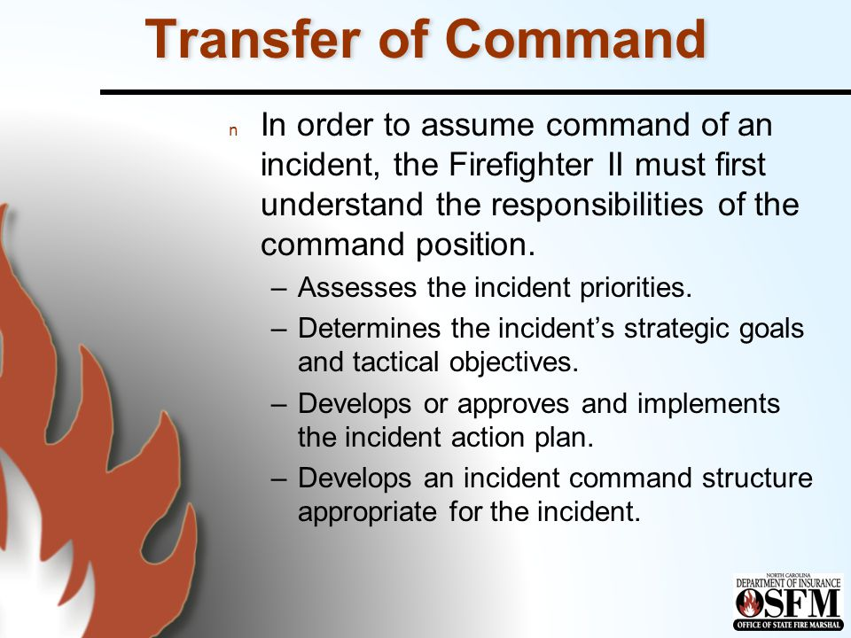 Transfer of Command n In order to assume command of an incident, the Firefighter II must first understand the responsibilities of the command position.