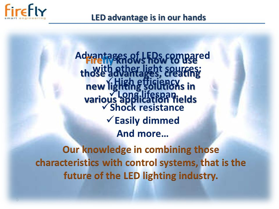 5 LED advantage is in our hands Advantages of LEDs compared with other light sources: High efficiency Long lifespan Shock resistance Easily dimmed And more… Firefly knows how to use those advantages, creating new lighting solutions in various application fields