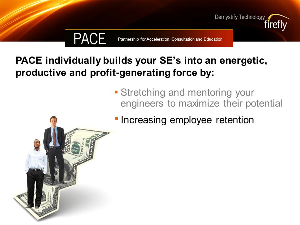 PACE individually builds your SE's into an energetic, productive and profit-generating force by: Partnership for Acceleration, Consultation and Education Stretching and mentoring your engineers to maximize their potential Increasing employee retention Accelerating your growth into new technologies