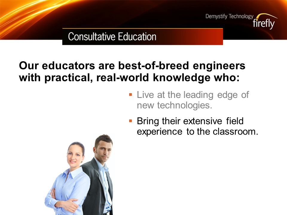Our educators are best-of-breed engineers with practical, real-world knowledge who: Live at the leading edge of new technologies.