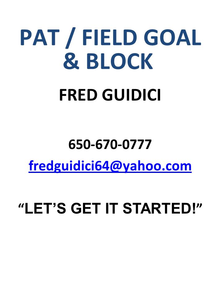 """PAT / FIELD GOAL & BLOCK FRED GUIDICI 650-670-0777 fredguidici64@yahoo.com """" LET'S GET IT STARTED! """""""
