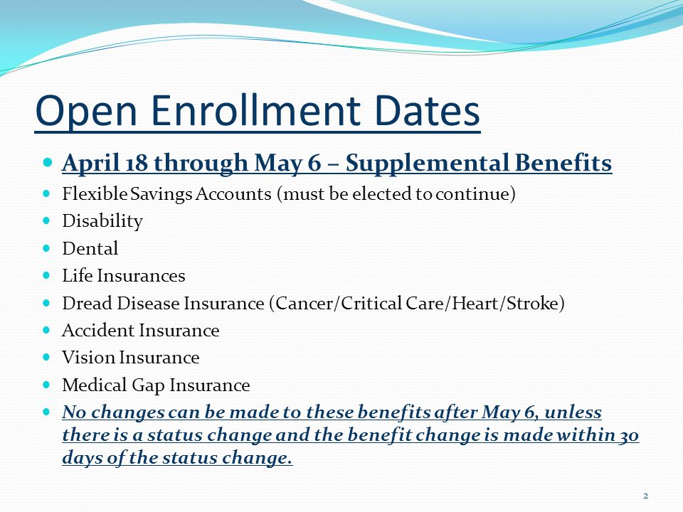 Open Enrollment Dates April 18 through May 6 – Supplemental Benefits Flexible Savings Accounts (must be elected to continue) Disability Dental Life Insurances Dread Disease Insurance (Cancer/Critical Care/Heart/Stroke) Accident Insurance Vision Insurance Medical Gap Insurance No changes can be made to these benefits after May 6, unless there is a status change and the benefit change is made within 30 days of the status change.