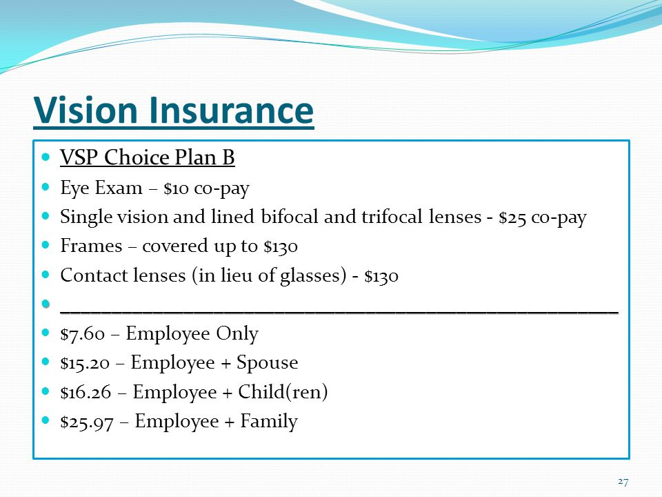 Vision Insurance 27 VSP Choice Plan B Eye Exam – $10 co-pay Single vision and lined bifocal and trifocal lenses - $25 co-pay Frames – covered up to $130 Contact lenses (in lieu of glasses) - $130 _______________________________________________________ _______________________________________________________ $7.60 – Employee Only $15.20 – Employee + Spouse $16.26 – Employee + Child(ren) $25.97 – Employee + Family