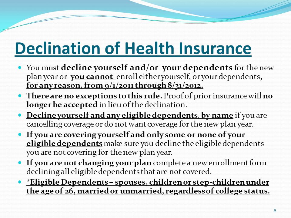 Declination of Health Insurance You must decline yourself and/or your dependents for the new plan year or you cannot enroll either yourself, or your dependents, for any reason, from 9/1/2011 through 8/31/2012.
