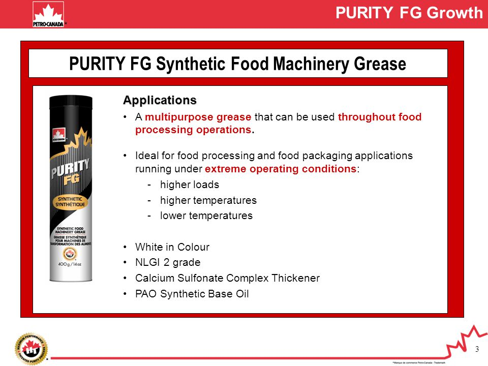 3 PURITY FG Synthetic Food Machinery Grease Applications A multipurpose grease that can be used throughout food processing operations. Ideal for food