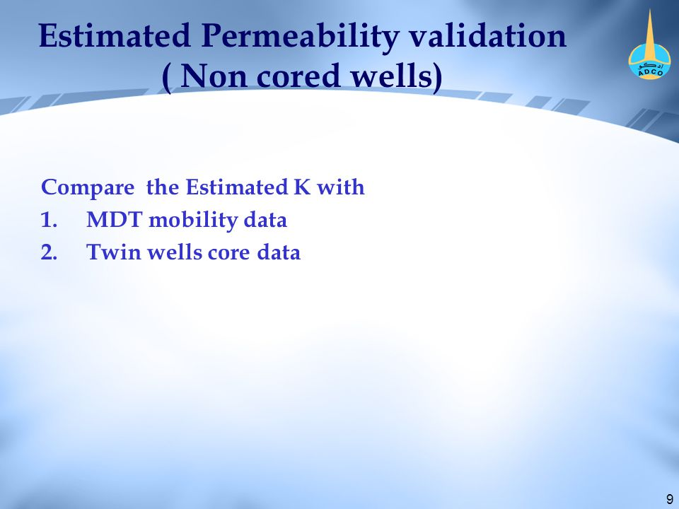 9 Estimated Permeability validation ( Non cored wells) Compare the Estimated K with 1.MDT mobility data 2.Twin wells core data