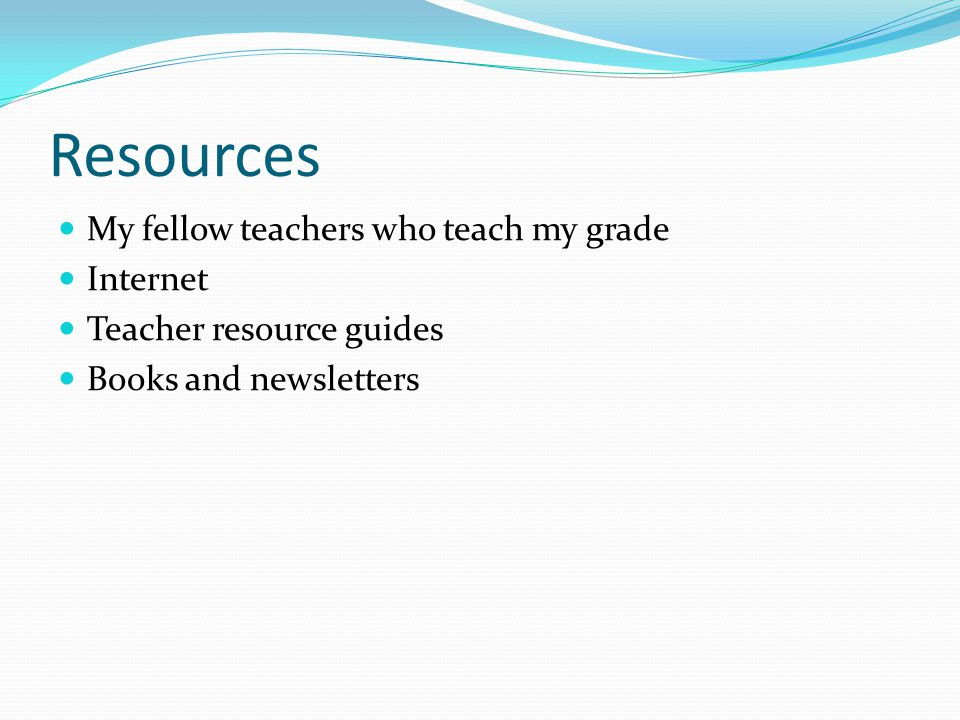 Resources My fellow teachers who teach my grade Internet Teacher resource guides Books and newsletters