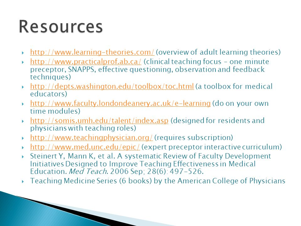  http://www.learning-theories.com/ (overview of adult learning theories) http://www.learning-theories.com/  http://www.practicalprof.ab.ca/ (clinical teaching focus – one minute preceptor, SNAPPS, effective questioning, observation and feedback techniques) http://www.practicalprof.ab.ca/  http://depts.washington.edu/toolbox/toc.html (a toolbox for medical educators) http://depts.washington.edu/toolbox/toc.html  http://www.faculty.londondeanery.ac.uk/e-learning (do on your own time modules) http://www.faculty.londondeanery.ac.uk/e-learning  http://somis.umh.edu/talent/index.asp (designed for residents and physicians with teaching roles) http://somis.umh.edu/talent/index.asp  http://www.teachingphysician.org/ (requires subscription) http://www.teachingphysician.org/  http://www.med.unc.edu/epic/ (expert preceptor interactive curriculum) http://www.med.unc.edu/epic/  Steinert Y, Mann K, et al.