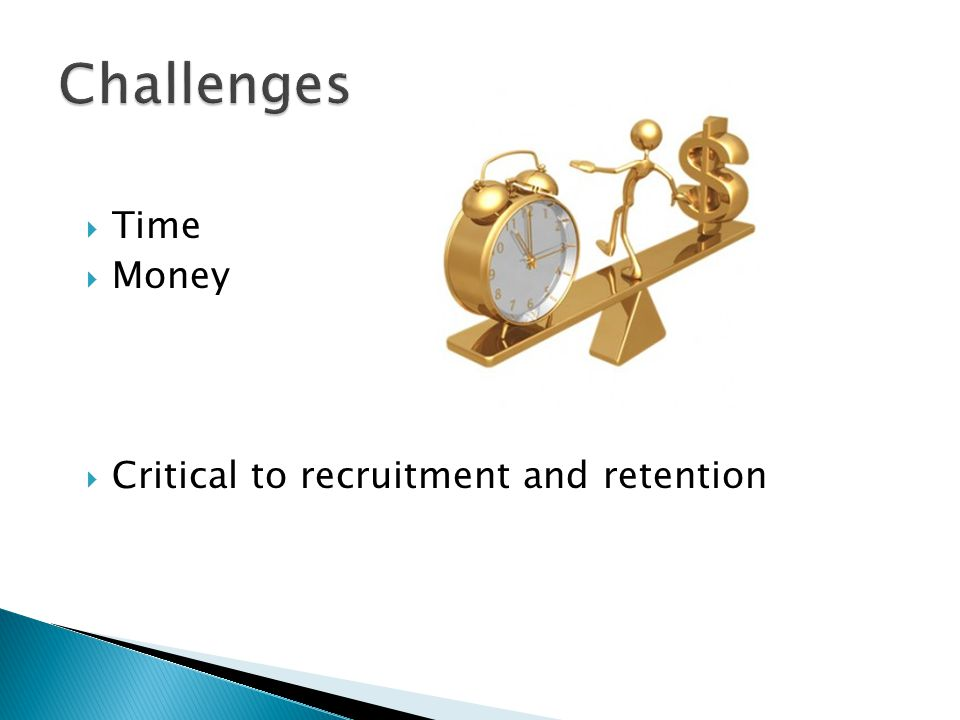  Time  Money  Critical to recruitment and retention