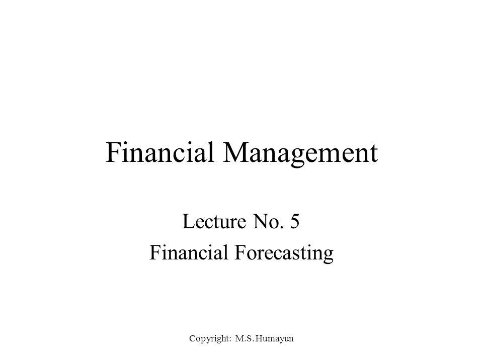 Copyright: M.S. Humayun Financial Management Lecture No. 5 Financial Forecasting