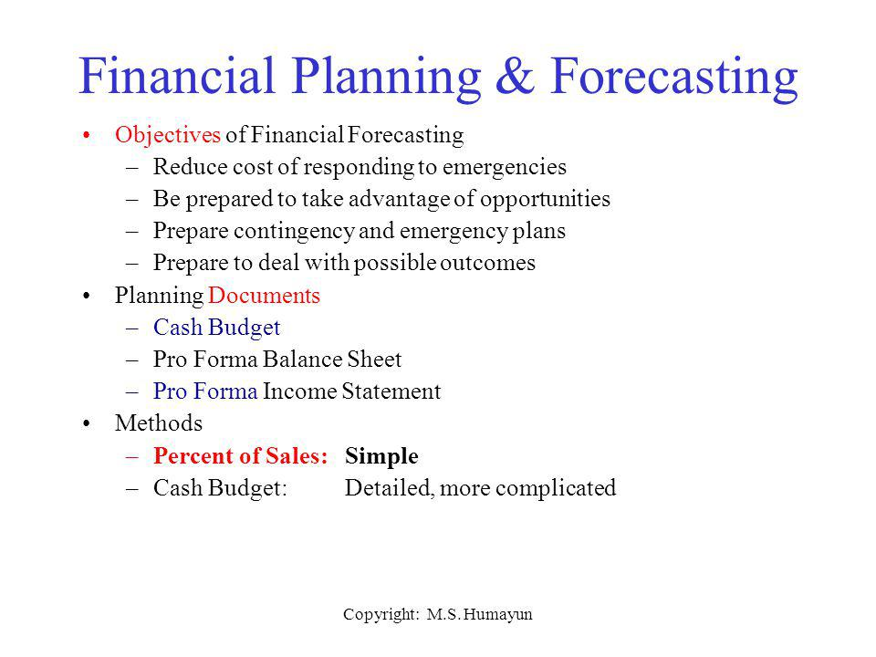 Copyright: M.S. Humayun Financial Planning & Forecasting Objectives of Financial Forecasting –Reduce cost of responding to emergencies –Be prepared to