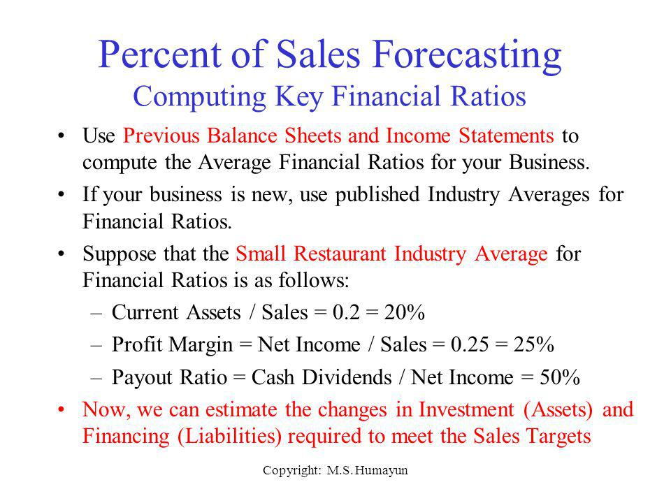 Copyright: M.S. Humayun Percent of Sales Forecasting Computing Key Financial Ratios Use Previous Balance Sheets and Income Statements to compute the A