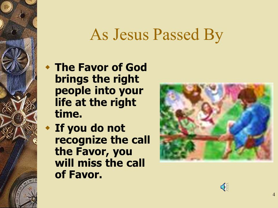4 As Jesus Passed By  The Favor of God brings the right people into your life at the right time.