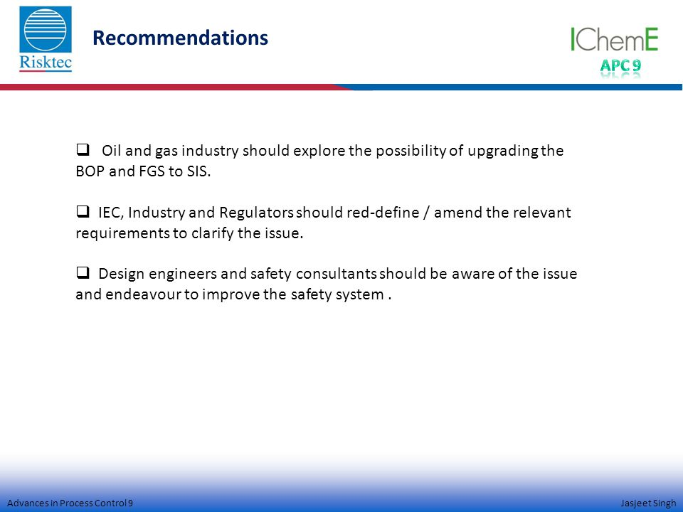 Advances in Process Control 9 Jasjeet Singh Recommendations  Oil and gas industry should explore the possibility of upgrading the BOP and FGS to SIS.