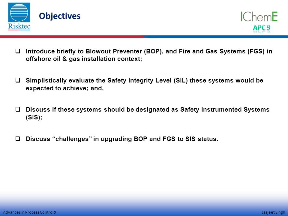 Advances in Process Control 9 Jasjeet Singh Objectives  Introduce briefly to Blowout Preventer (BOP), and Fire and Gas Systems (FGS) in offshore oil & gas installation context;  Simplistically evaluate the Safety Integrity Level (SIL) these systems would be expected to achieve; and,  Discuss if these systems should be designated as Safety Instrumented Systems (SIS);  Discuss challenges in upgrading BOP and FGS to SIS status.