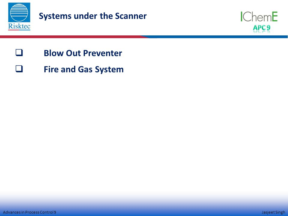 Advances in Process Control 9 Jasjeet Singh Systems under the Scanner  Blow Out Preventer  Fire and Gas System