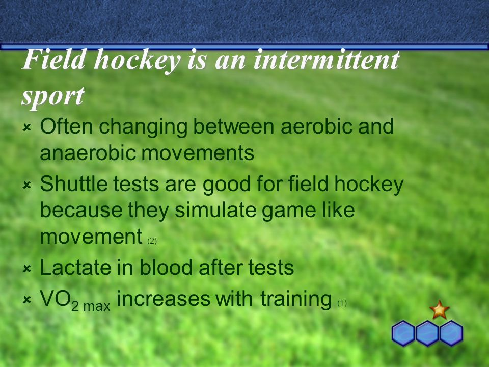 Field hockey is an intermittent sport  Often changing between aerobic and anaerobic movements  Shuttle tests are good for field hockey because they simulate game like movement (2)  Lactate in blood after tests  VO 2 max increases with training (1)