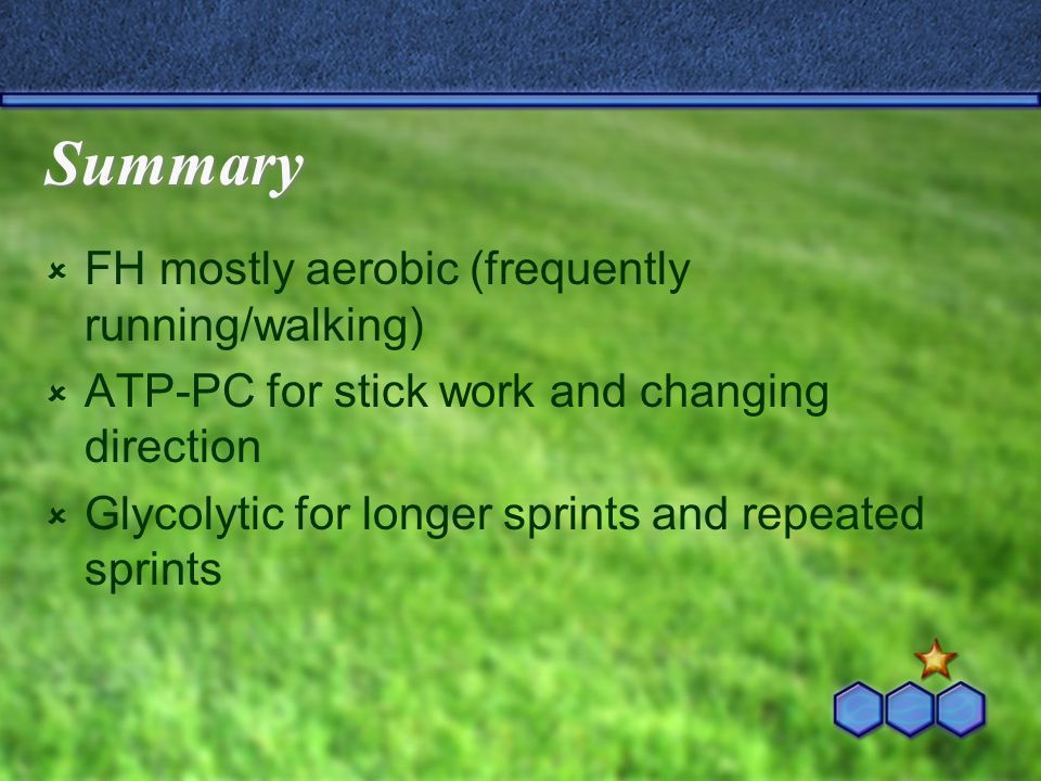 Summary  FH mostly aerobic (frequently running/walking)  ATP-PC for stick work and changing direction  Glycolytic for longer sprints and repeated sprints