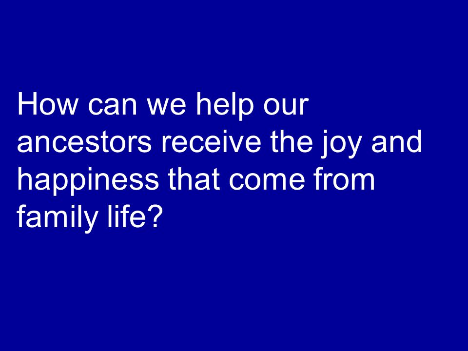 How can we help our ancestors receive the joy and happiness that come from family life?
