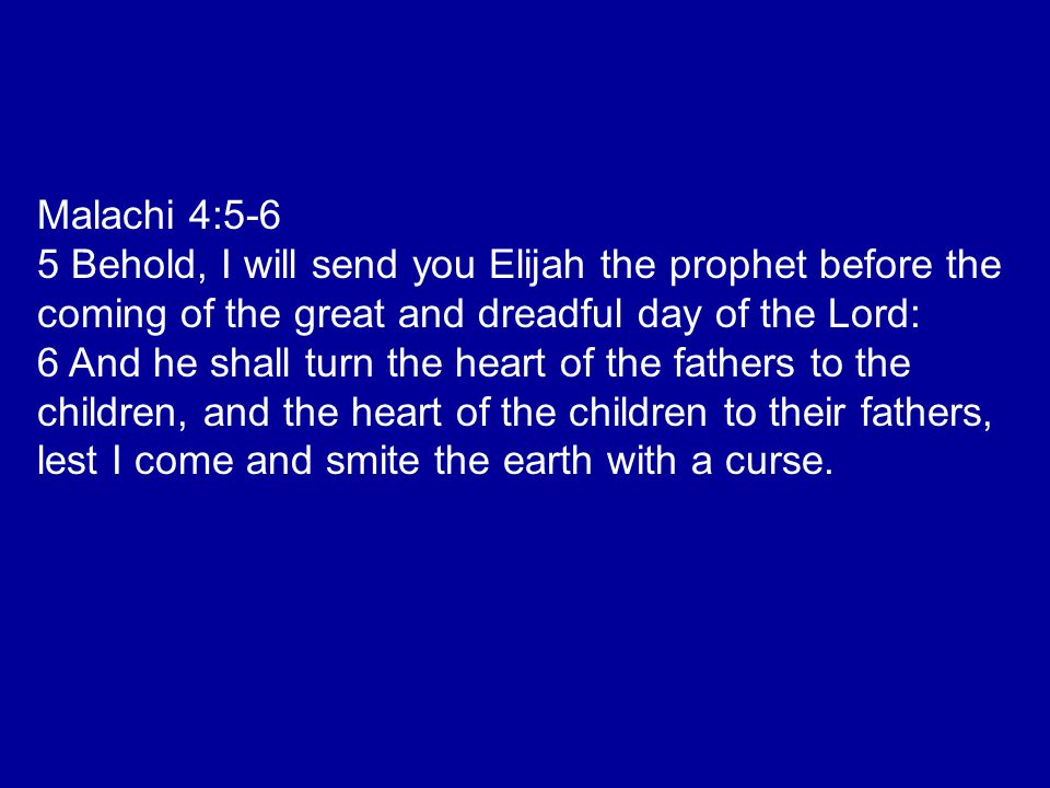 Malachi 4:5-6 5 Behold, I will send you Elijah the prophet before the coming of the great and dreadful day of the Lord: 6 And he shall turn the heart