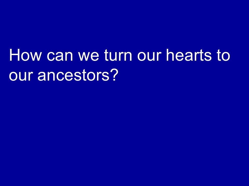 How can we turn our hearts to our ancestors?