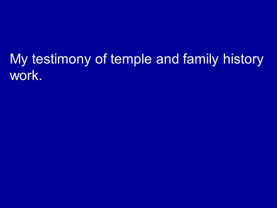 My testimony of temple and family history work.