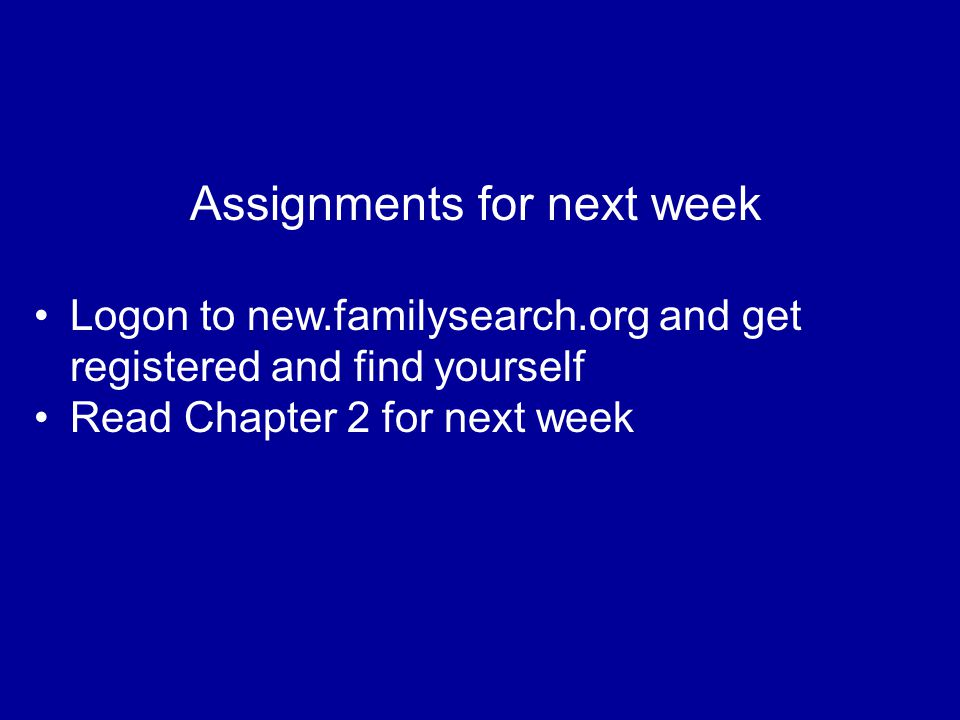 Assignments for next week Logon to new.familysearch.org and get registered and find yourself Read Chapter 2 for next week