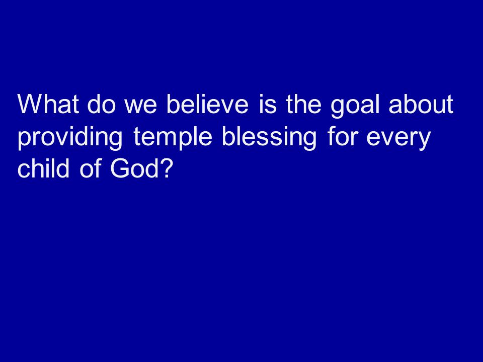 What do we believe is the goal about providing temple blessing for every child of God?