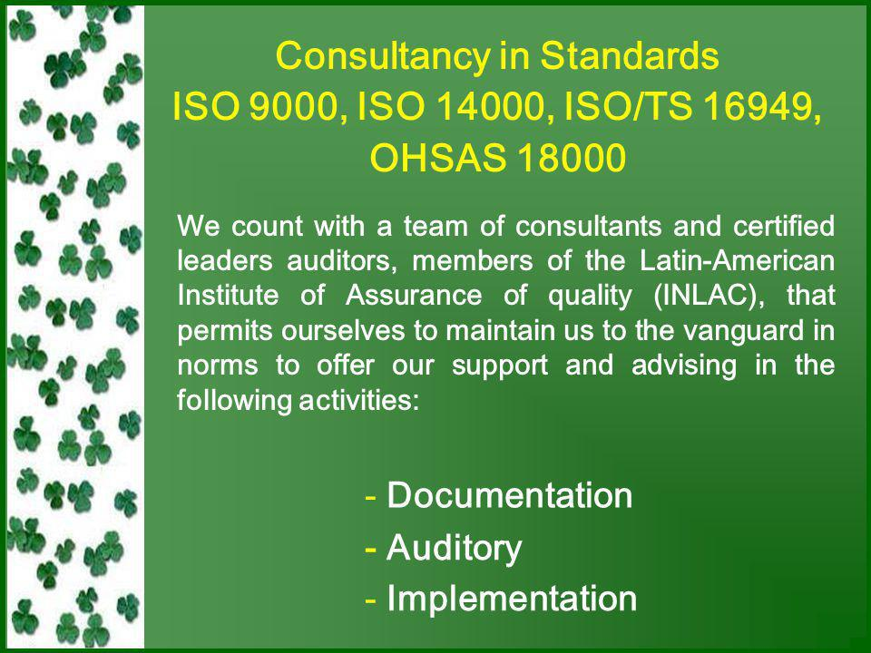 We Offer Training System Implementation ISO 9001:2000 ISO 14000 ISO/TS 16949 OHSAS 18000 Personal Selection Vocational Orientation Market of Work Consultancy of Quality