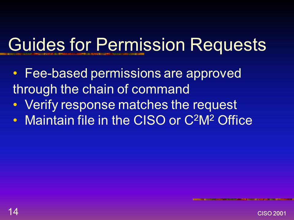 CISO 2001 14 Guides for Permission Requests Fee-based permissions are approved through the chain of command Verify response matches the request Maintain file in the CISO or C 2 M 2 Office